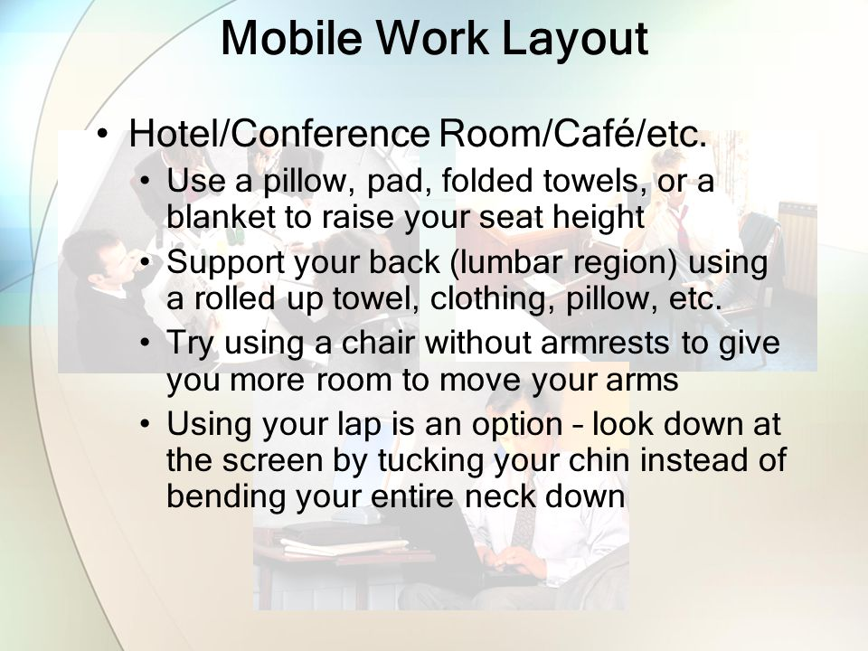 Hotel/Conference Room/Café/etc. Use a pillow, pad, folded towels, or a blanket to raise your seat height Support your back (lumbar region) using a rol