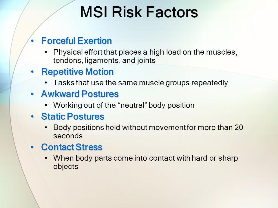 MSI Risk Factors Forceful ExertionForceful Exertion Physical effort that places a high load on the muscles, tendons, ligaments, and joints Repetitive