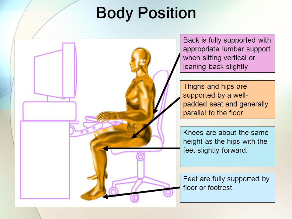 Body Position Feet are fully supported by floor or footrest. Knees are about the same height as the hips with the feet slightly forward. Back is fully