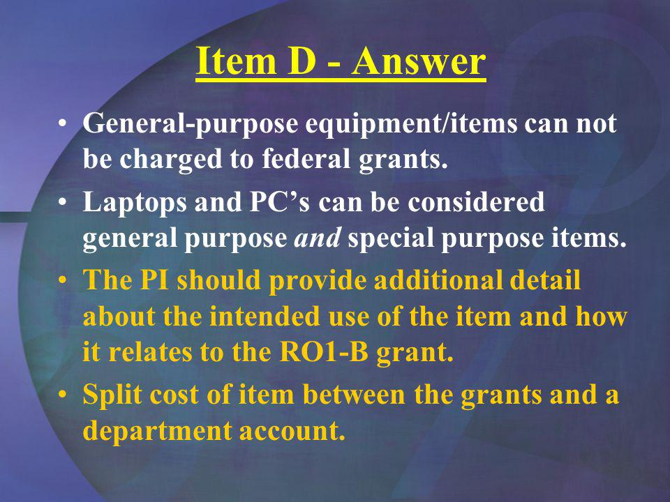 Item D - Answer General-purpose equipment/items can not be charged to federal grants. Laptops and PCs can be considered general purpose and special pu