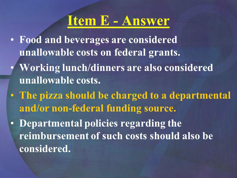 Item E - Answer Food and beverages are considered unallowable costs on federal grants. Working lunch/dinners are also considered unallowable costs. Th