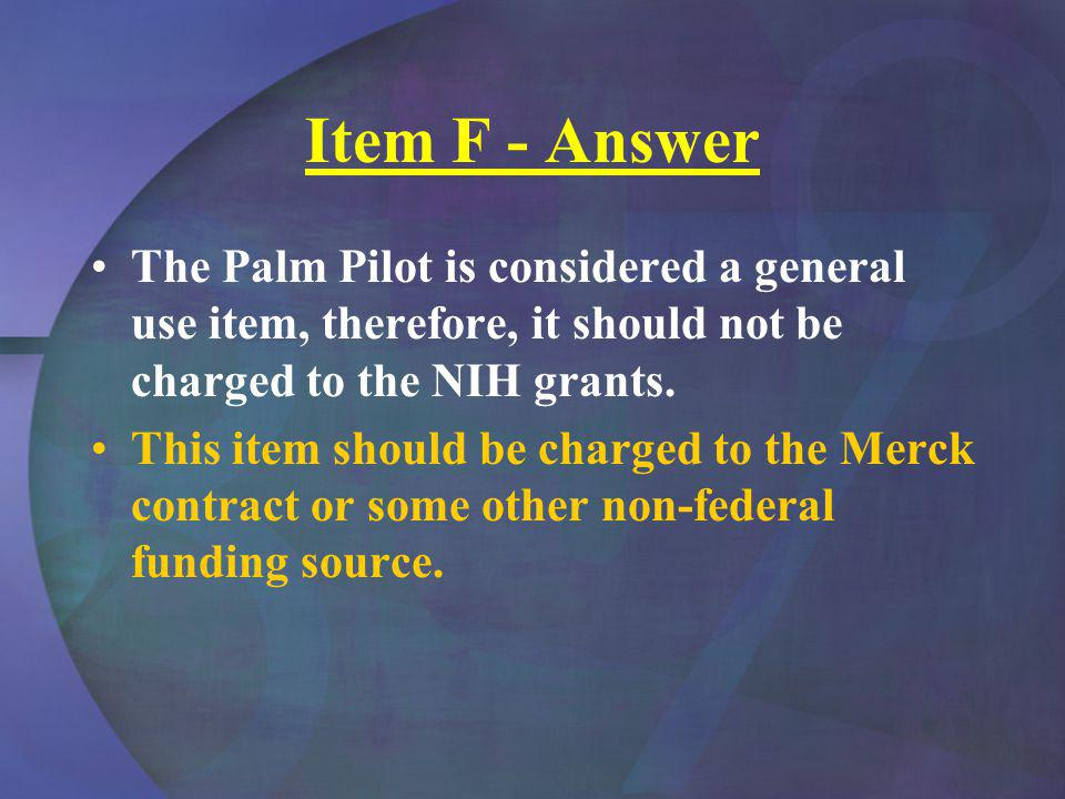 Item F - Answer The Palm Pilot is considered a general use item, therefore, it should not be charged to the NIH grants.