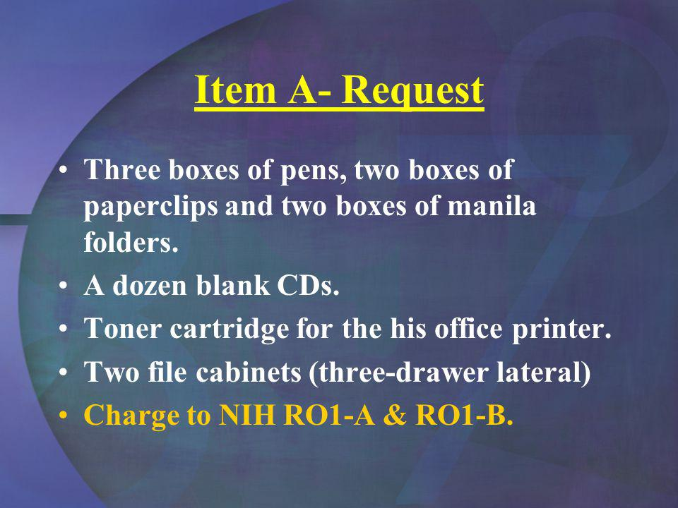 Item A- Request Three boxes of pens, two boxes of paperclips and two boxes of manila folders. A dozen blank CDs. Toner cartridge for the his office pr