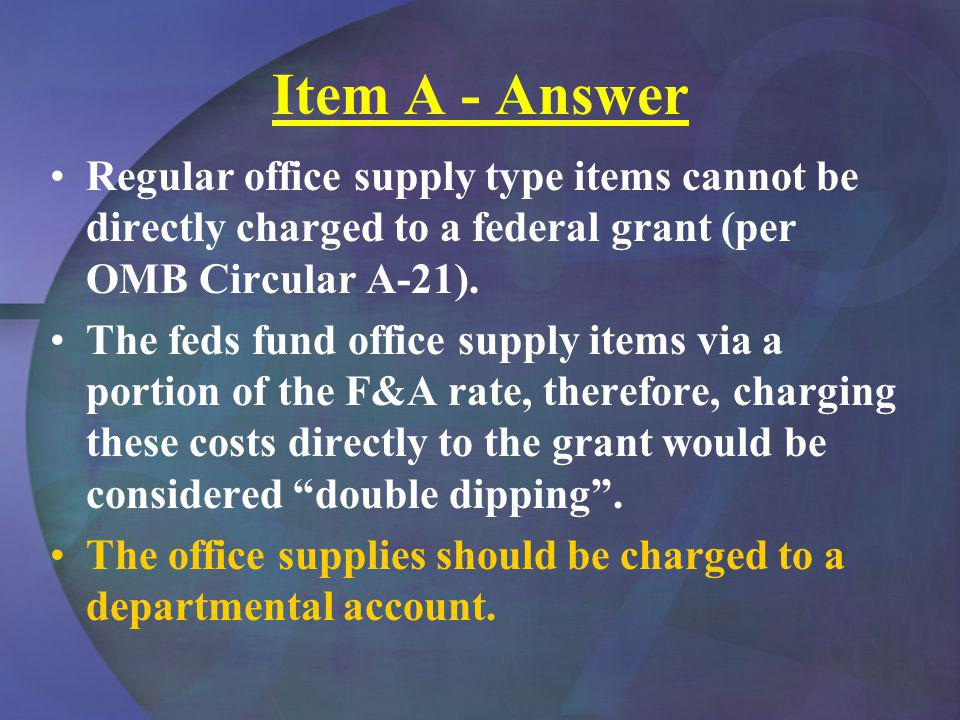 Item A - Answer Regular office supply type items cannot be directly charged to a federal grant (per OMB Circular A-21).