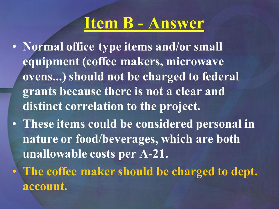 Item B - Answer Normal office type items and/or small equipment (coffee makers, microwave ovens...) should not be charged to federal grants because there is not a clear and distinct correlation to the project.