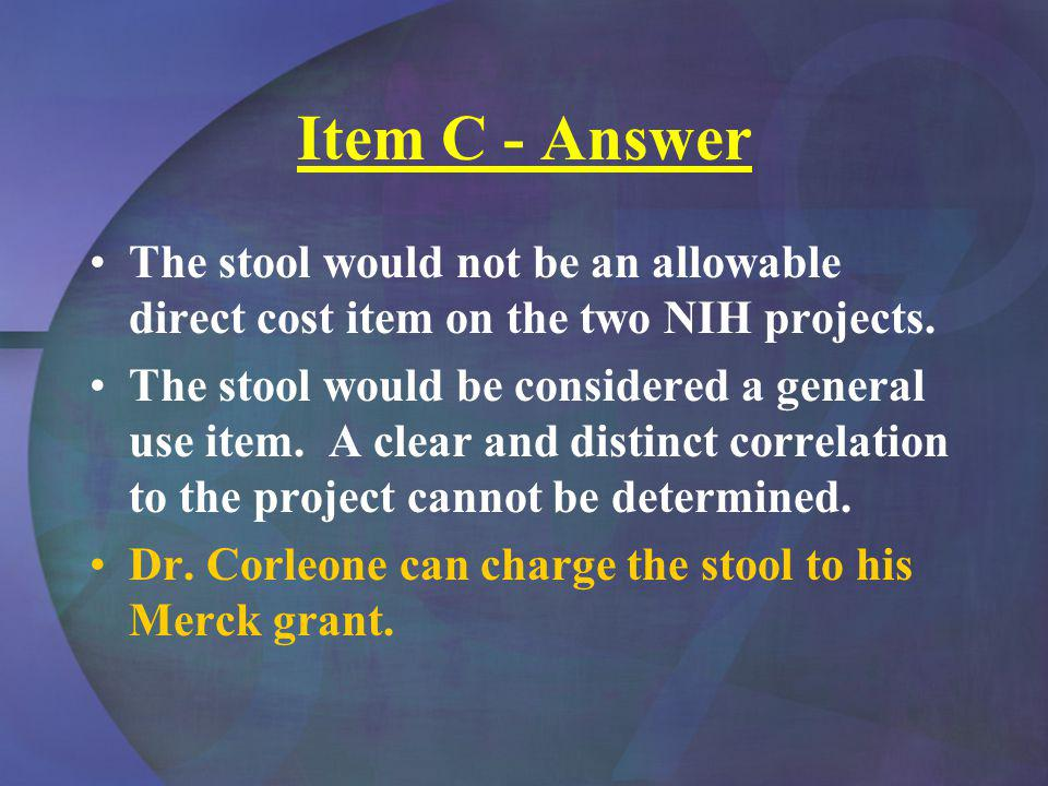 Item C - Answer The stool would not be an allowable direct cost item on the two NIH projects. The stool would be considered a general use item. A clea