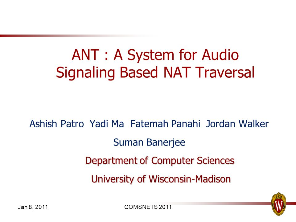 Jan 8, 2011COMSNETS 2011 ANT : A System for Audio Signaling Based NAT Traversal Ashish Patro Yadi Ma Fatemah Panahi Jordan Walker Suman Banerjee Department of Computer Sciences University of Wisconsin-Madison University of Wisconsin-Madison