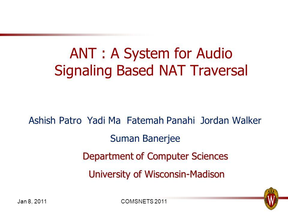 Jan 8, 2011COMSNETS 2011 ANT : A System for Audio Signaling Based NAT Traversal Ashish Patro Yadi Ma Fatemah Panahi Jordan Walker Suman Banerjee Depar