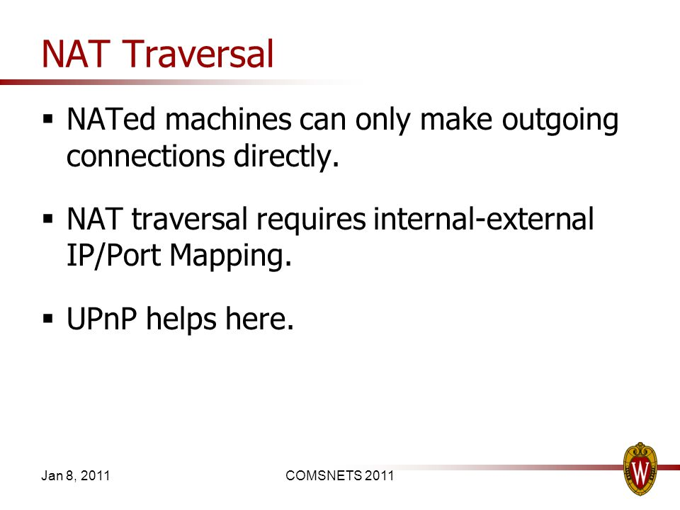 NAT Traversal NATed machines can only make outgoing connections directly. NAT traversal requires internal-external IP/Port Mapping. UPnP helps here. J