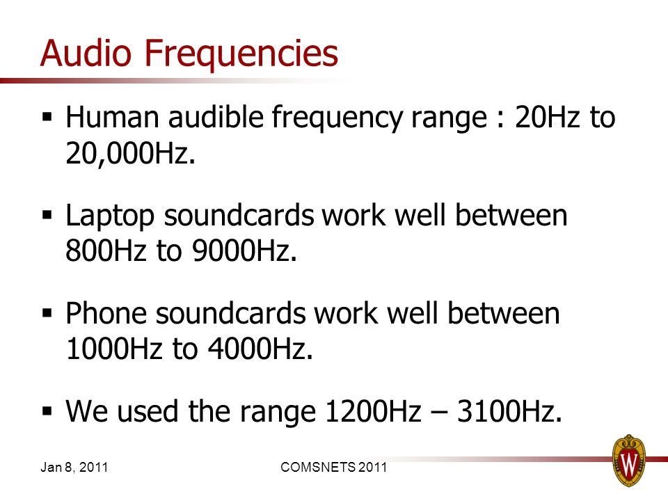 Audio Frequencies Human audible frequency range : 20Hz to 20,000Hz. Laptop soundcards work well between 800Hz to 9000Hz. Phone soundcards work well be