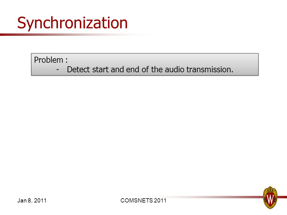 Synchronization Jan 8, 2011COMSNETS 2011 Problem : -Detect start and end of the audio transmission. Problem : -Detect start and end of the audio trans