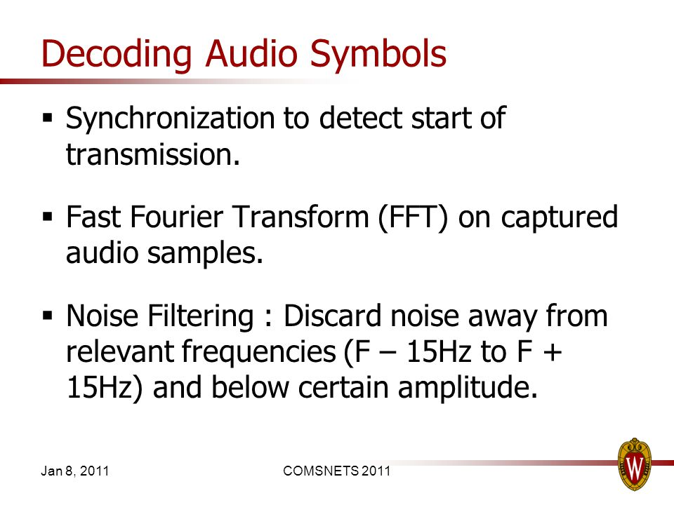 Decoding Audio Symbols Synchronization to detect start of transmission. Fast Fourier Transform (FFT) on captured audio samples. Noise Filtering : Disc