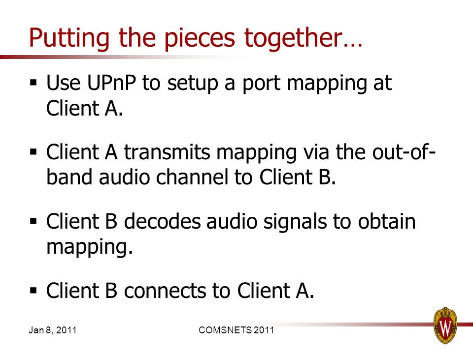 Putting the pieces together… Use UPnP to setup a port mapping at Client A. Client A transmits mapping via the out-of- band audio channel to Client B.