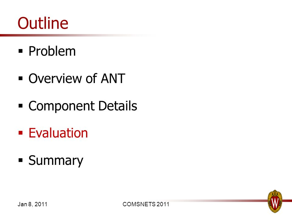 Outline Problem Overview of ANT Component Details Evaluation Summary Jan 8, 2011COMSNETS 2011