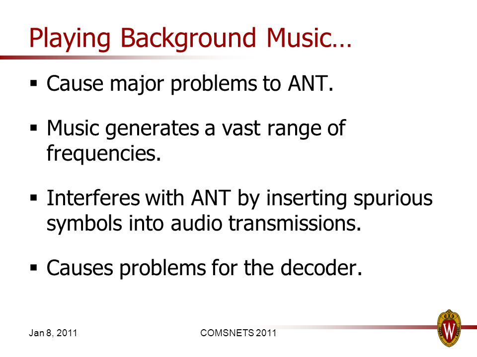 Playing Background Music… Cause major problems to ANT. Music generates a vast range of frequencies. Interferes with ANT by inserting spurious symbols