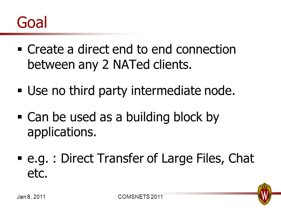 Goal Create a direct end to end connection between any 2 NATed clients. Use no third party intermediate node. Can be used as a building block by appli