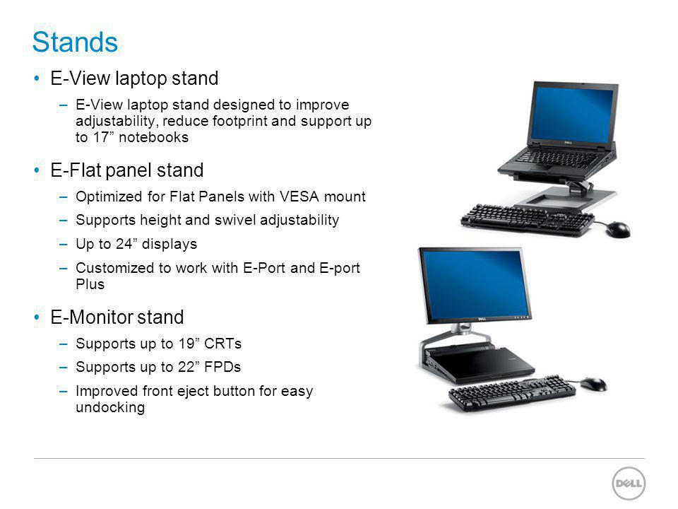 Stands E-View laptop stand –E-View laptop stand designed to improve adjustability, reduce footprint and support up to 17 notebooks E-Flat panel stand –Optimized for Flat Panels with VESA mount –Supports height and swivel adjustability –Up to 24 displays –Customized to work with E-Port and E-port Plus E-Monitor stand –Supports up to 19 CRTs –Supports up to 22 FPDs –Improved front eject button for easy undocking