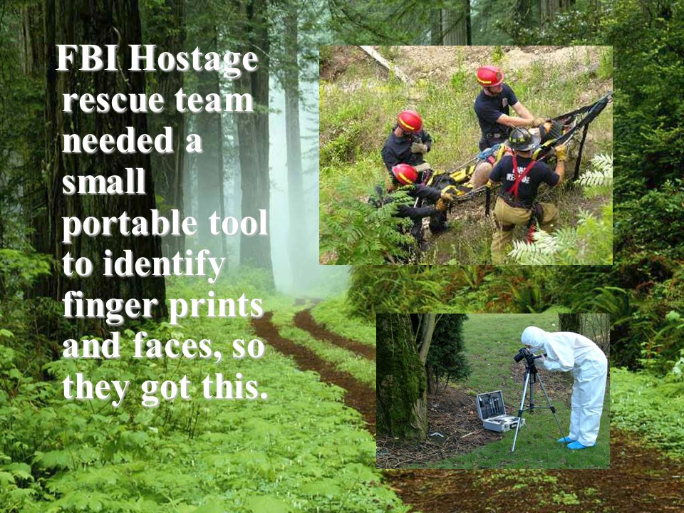 FBI Hostage rescue team needed a small portable tool to identify finger prints and faces, so they got this.
