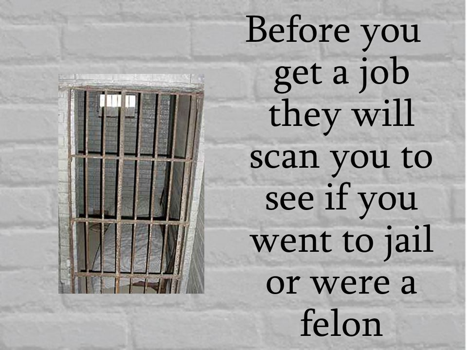 Before you get a job they will scan you to see if you went to jail or were a felon