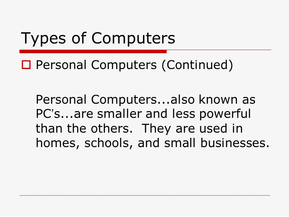 Types of Computers There are 3 main types of PCs Desktop Portable (Notebook/Laptop) When portable (notebook/laptop) computers were first created they were HUGE.