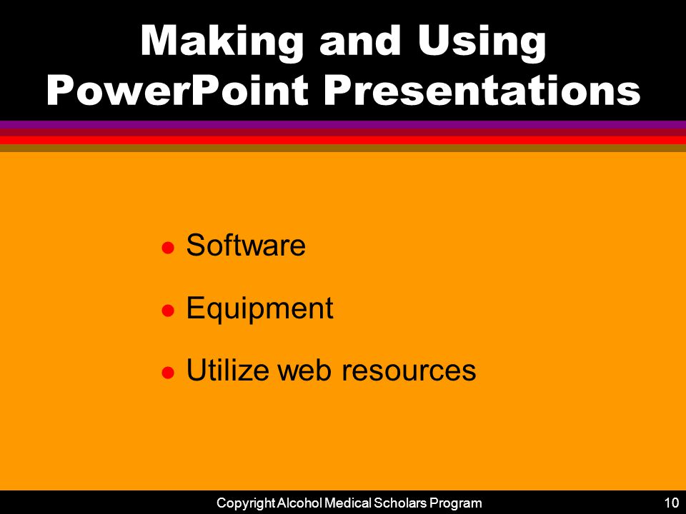 Copyright Alcohol Medical Scholars Program10 Making and Using PowerPoint Presentations l Software l Equipment l Utilize web resources