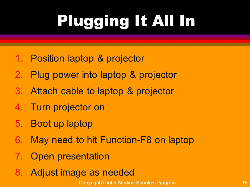 Plugging It All In 1.Position laptop & projector 2.Plug power into laptop & projector 3.Attach cable to laptop & projector 4.Turn projector on 5.Boot