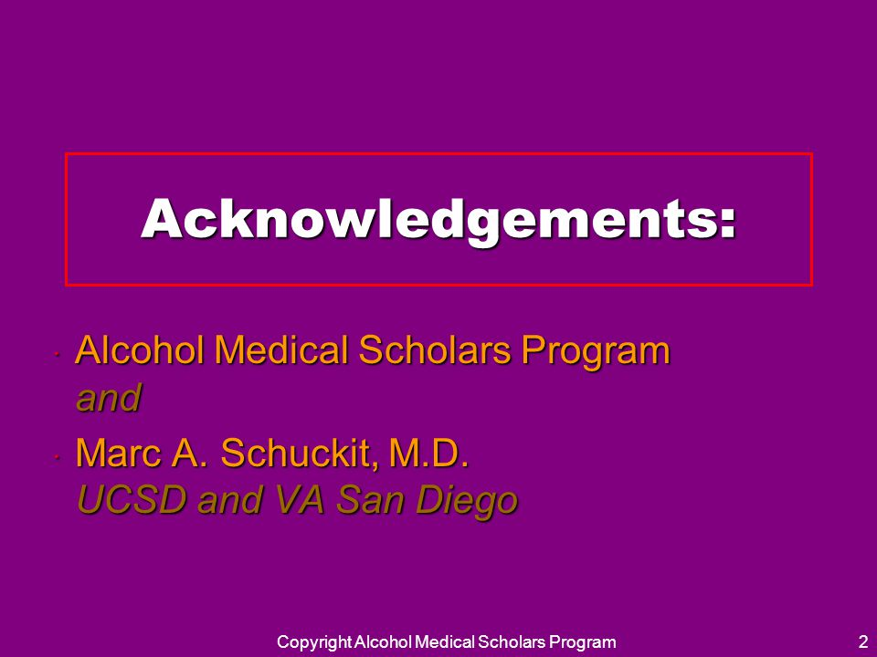 Acknowledgements: · Alcohol Medical Scholars Program and · Marc A. Schuckit, M.D. UCSD and VA San Diego Copyright Alcohol Medical Scholars Program2