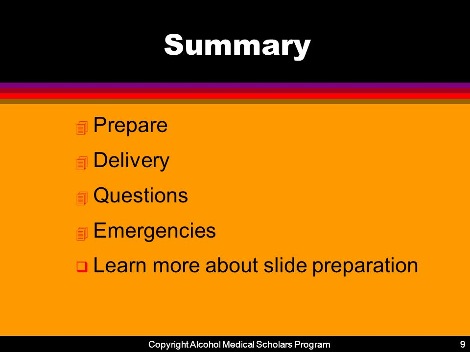 Copyright Alcohol Medical Scholars Program9 Summary 4 Prepare 4 Delivery 4 Questions 4 Emergencies q Learn more about slide preparation