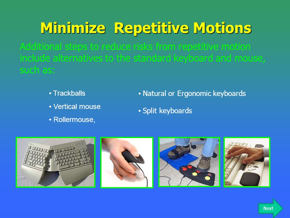 Trackballs Vertical mouse Rollermouse, Minimize Repetitive Motions Additional steps to reduce risks from repetitive motion include alternatives to the
