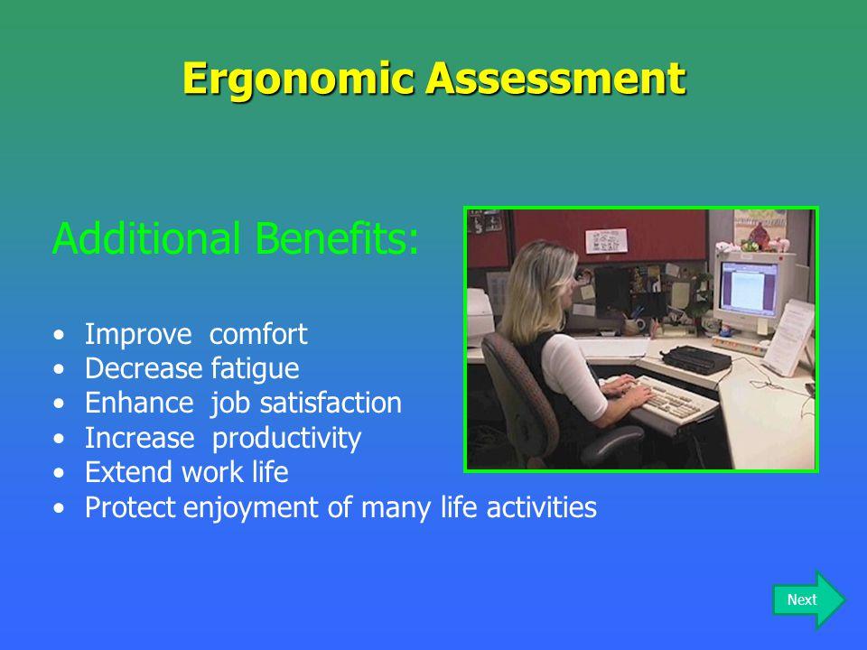 Ergonomic Assessment Additional Benefits: Improve comfort Decrease fatigue Enhance job satisfaction Increase productivity Extend work life Protect enj