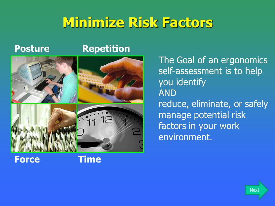 Minimize Risk Factors RepetitionPosture TimeForce The Goal of an ergonomics self-assessment is to help you identify AND reduce, eliminate, or safely m