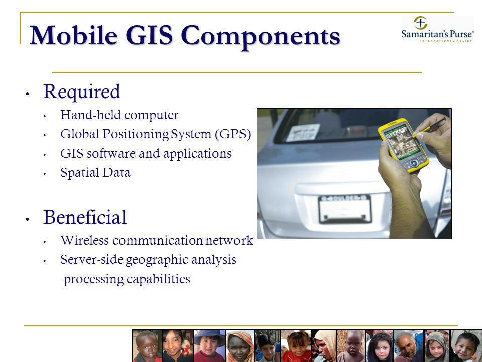 Mobile GIS Components Required Hand-held computer Global Positioning System (GPS) GIS software and applications Spatial Data Beneficial Wireless communication network Server-side geographic analysis processing capabilities