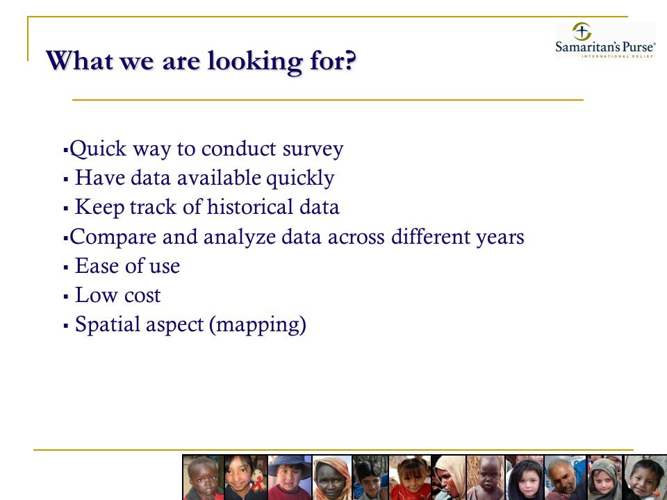 What we are looking for? Quick way to conduct survey Have data available quickly Keep track of historical data Compare and analyze data across differe