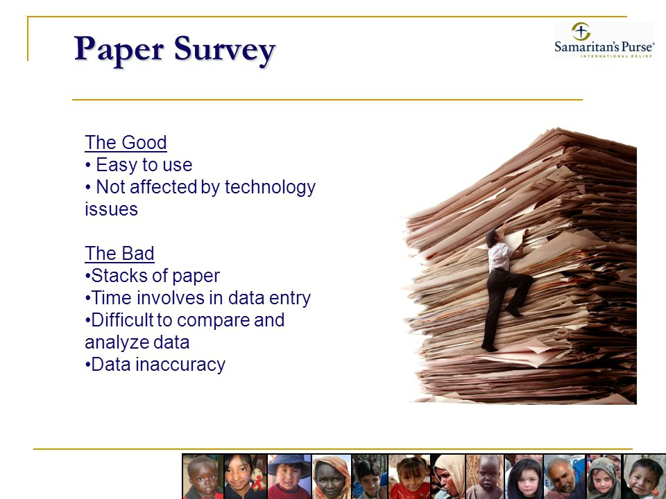 Paper Survey The Good Easy to use Not affected by technology issues The Bad Stacks of paper Time involves in data entry Difficult to compare and analyze data Data inaccuracy