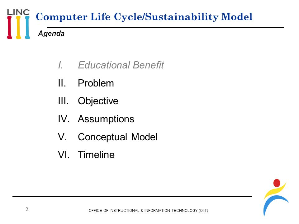 2 OFFICE OF INSTRUCTIONAL & INFORMATION TECHNOLOGY (OIIT) Agenda Computer Life Cycle/Sustainability Model I.Educational Benefit II.Problem III.Objective IV.Assumptions V.Conceptual Model VI.Timeline