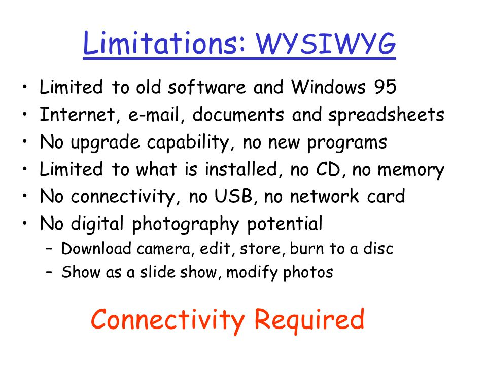 Limitations: WYSIWYG Limited to old software and Windows 95 Internet, e-mail, documents and spreadsheets No upgrade capability, no new programs Limited to what is installed, no CD, no memory No connectivity, no USB, no network card No digital photography potential –Download camera, edit, store, burn to a disc –Show as a slide show, modify photos Connectivity Required