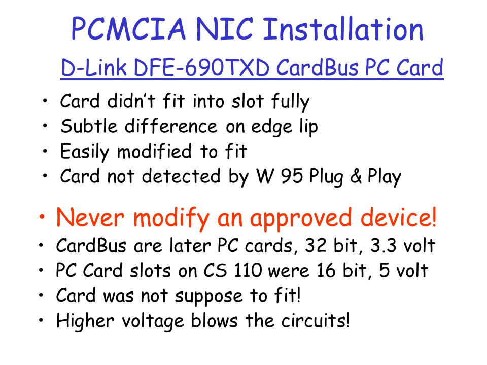 PCMCIA NIC Installation D-Link DFE-690TXD CardBus PC Card Card didnt fit into slot fully Subtle difference on edge lip Easily modified to fit Card not detected by W 95 Plug & Play Never modify an approved device.
