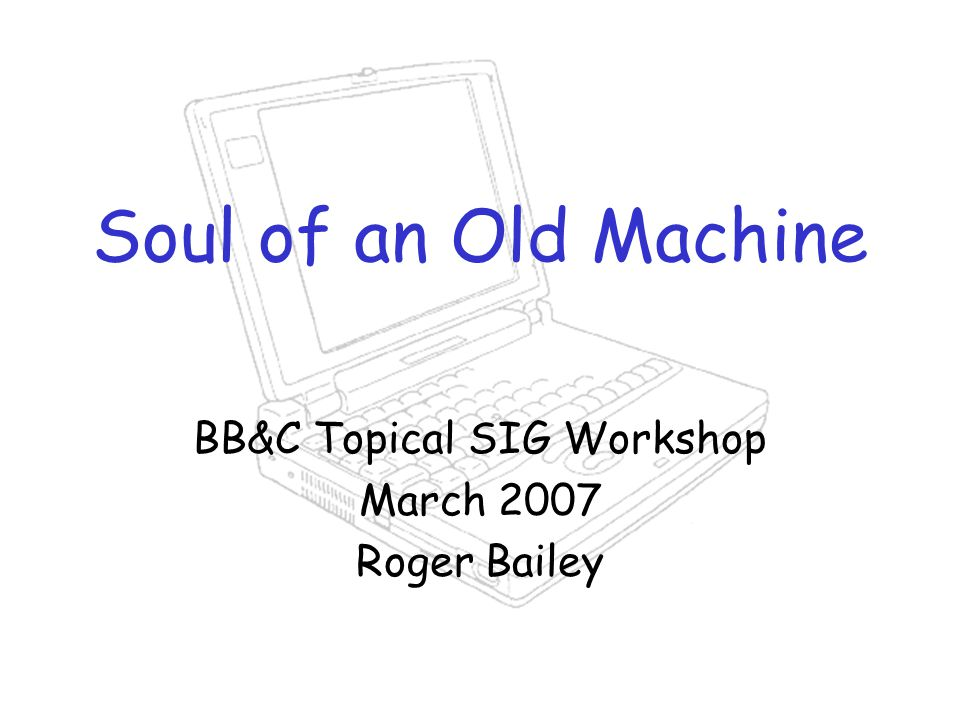 Soul of an Old Machine BB&C Topical SIG Workshop March 2007 Roger Bailey