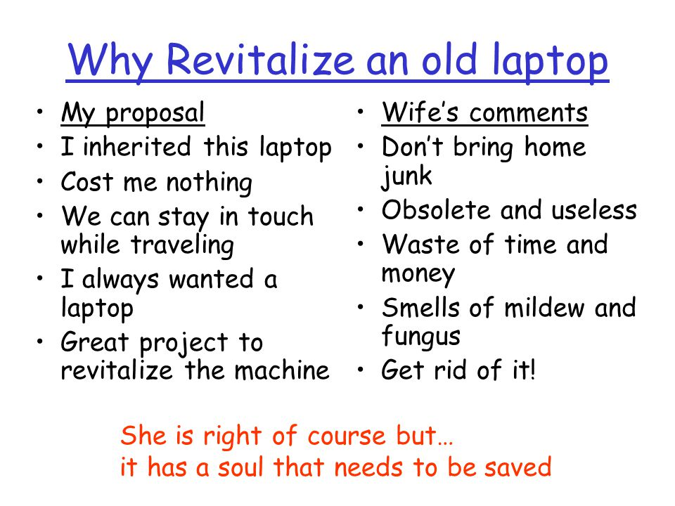 Why Revitalize an old laptop Wifes comments Dont bring home junk Obsolete and useless Waste of time and money Smells of mildew and fungus Get rid of it.