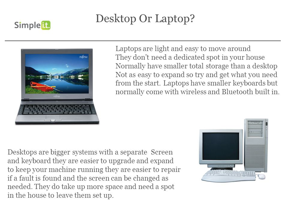 Desktop Or Laptop? Laptops are light and easy to move around They dont need a dedicated spot in your house Normally have smaller total storage than a