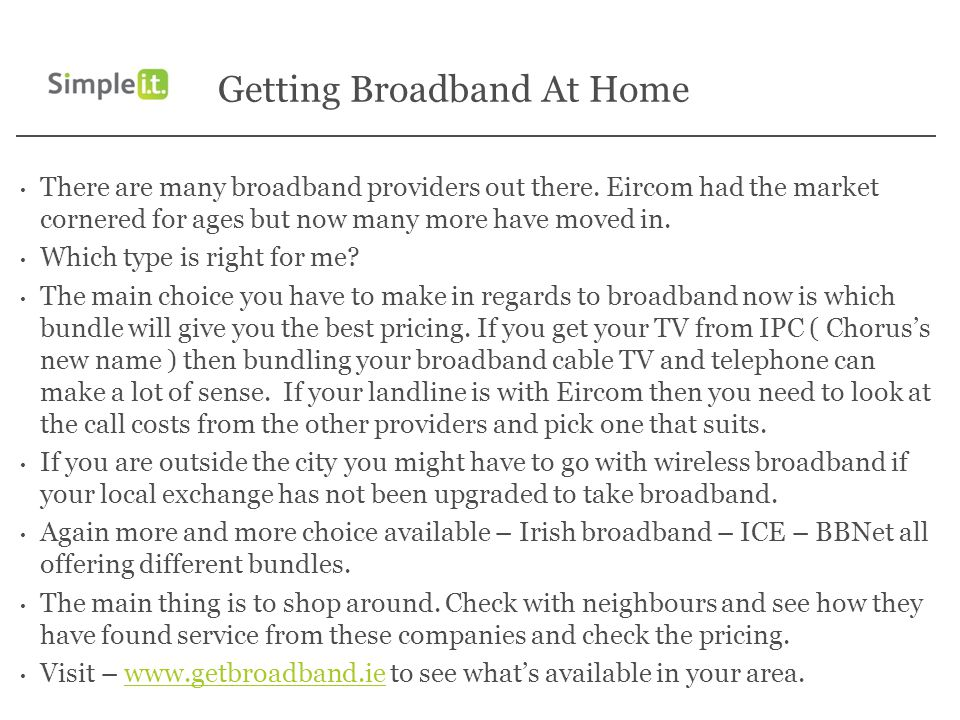 Getting Broadband At Home There are many broadband providers out there. Eircom had the market cornered for ages but now many more have moved in. Which