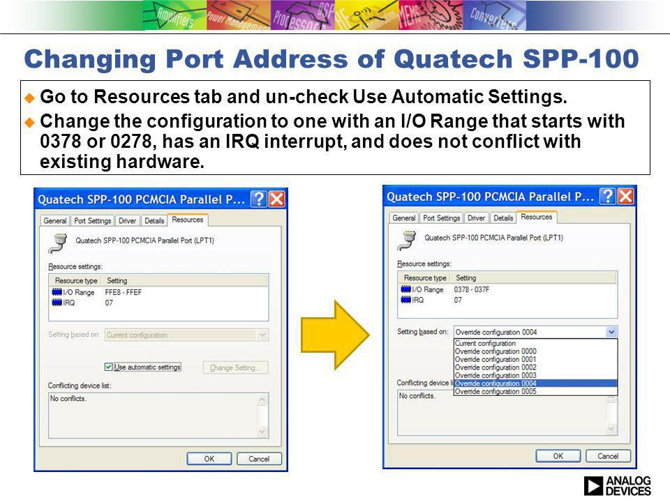 Changing Port Address of Quatech SPP-100 Go to Resources tab and un-check Use Automatic Settings. Change the configuration to one with an I/O Range th