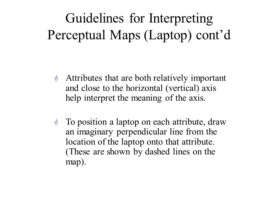 Guidelines for Interpreting Perceptual Maps (Laptop) contd G Attributes that are both relatively important and close to the horizontal (vertical) axis