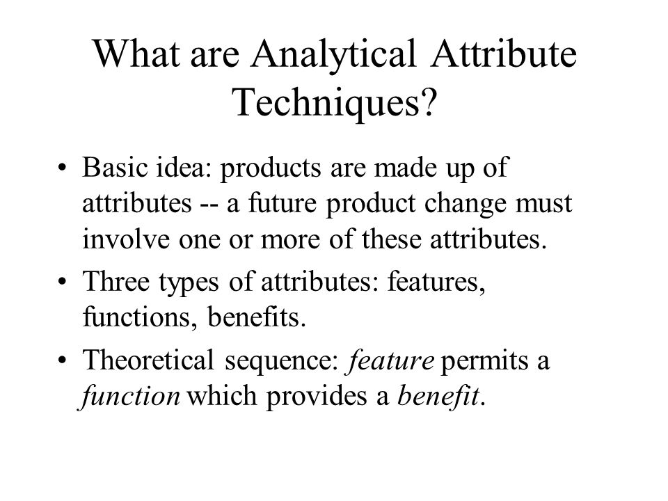 What are Analytical Attribute Techniques? Basic idea: products are made up of attributes -- a future product change must involve one or more of these