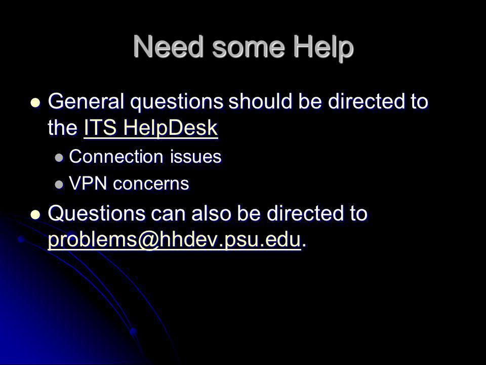 Need some Help General questions should be directed to the ITS HelpDesk General questions should be directed to the ITS HelpDeskITS HelpDeskITS HelpDesk Connection issues Connection issues VPN concerns VPN concerns Questions can also be directed to problems@hhdev.psu.edu.