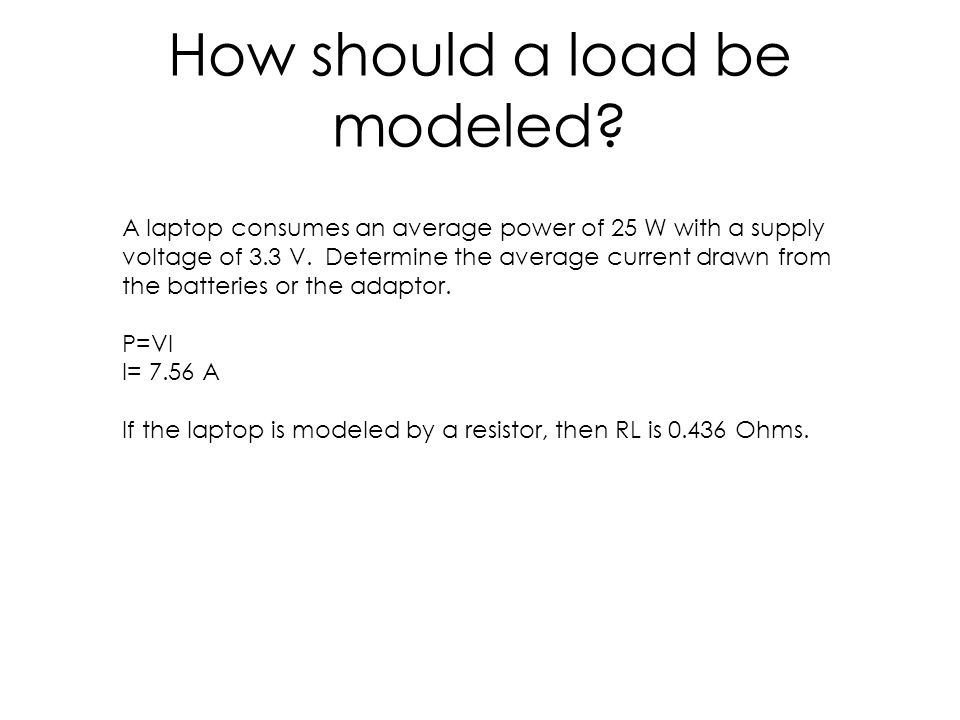 How should a load be modeled? A laptop consumes an average power of 25 W with a supply voltage of 3.3 V. Determine the average current drawn from the