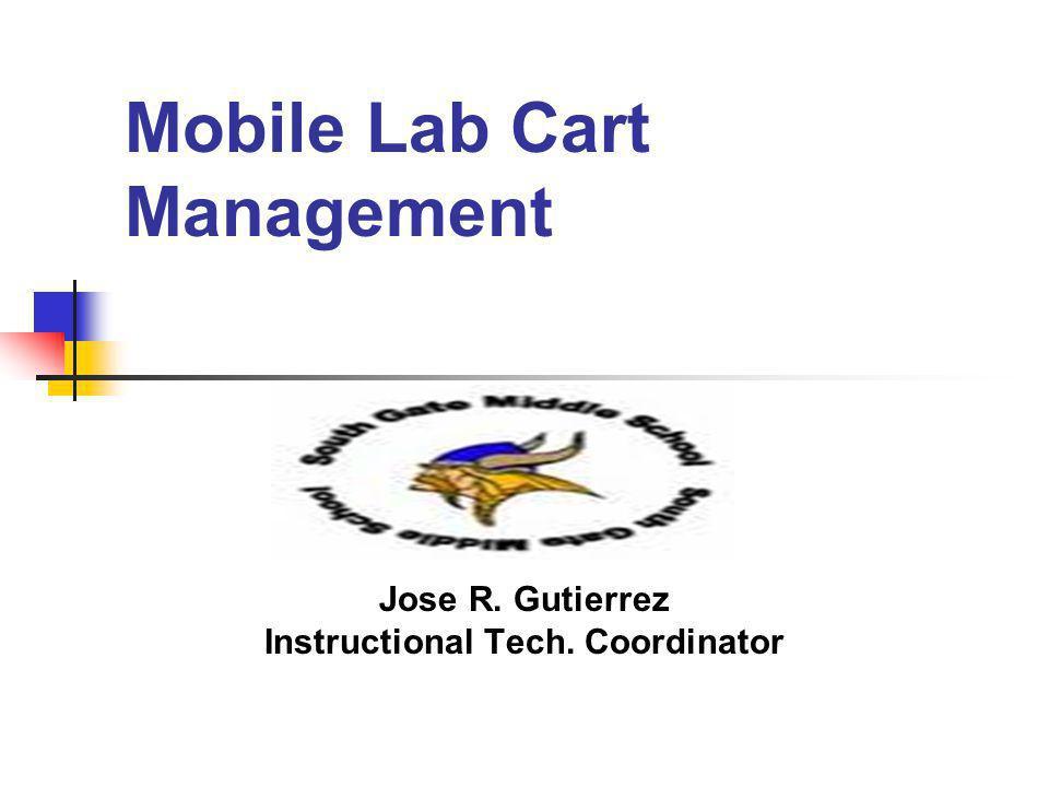 Mobile Lab Cart Management Jose R. Gutierrez Instructional Tech. Coordinator