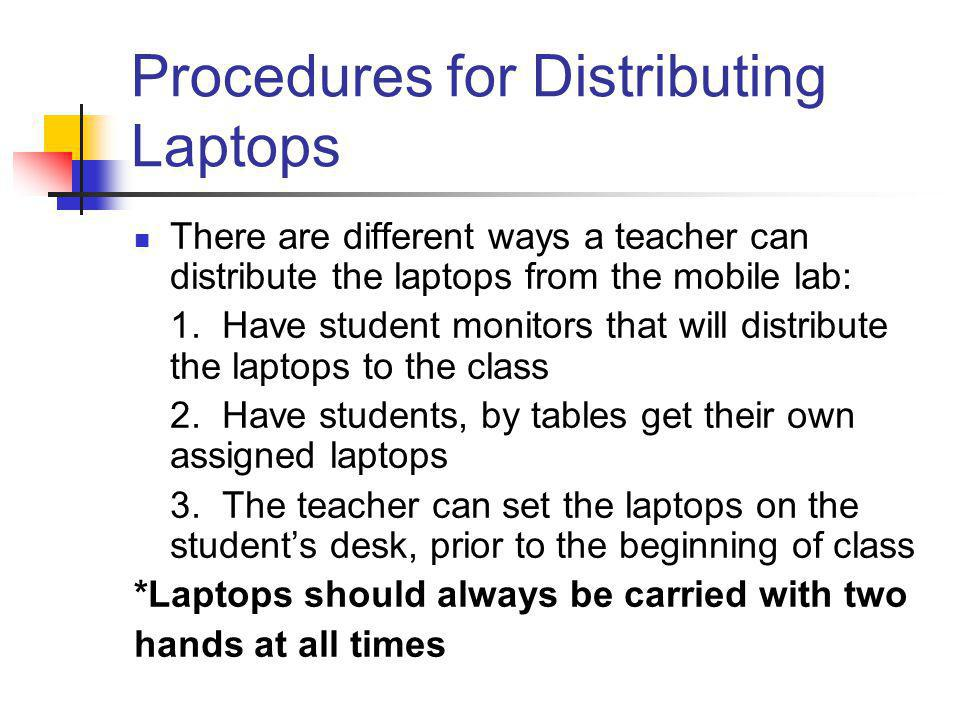 Procedures for Distributing Laptops There are different ways a teacher can distribute the laptops from the mobile lab: 1. Have student monitors that w