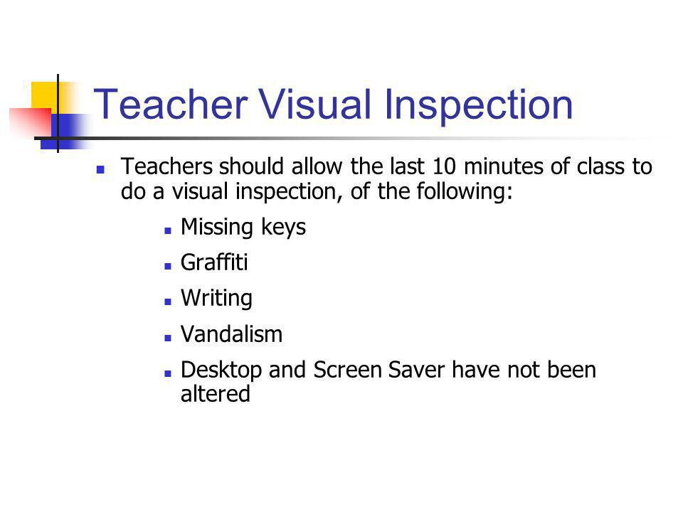 Teacher Visual Inspection Teachers should allow the last 10 minutes of class to do a visual inspection, of the following: Missing keys Graffiti Writin