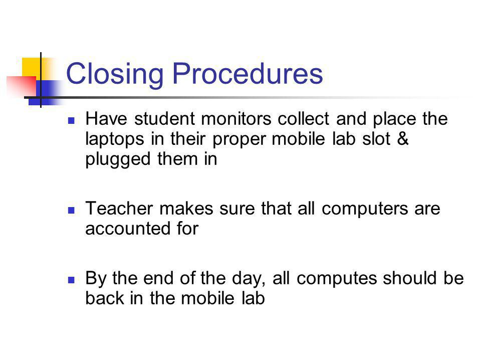 Closing Procedures Have student monitors collect and place the laptops in their proper mobile lab slot & plugged them in Teacher makes sure that all c